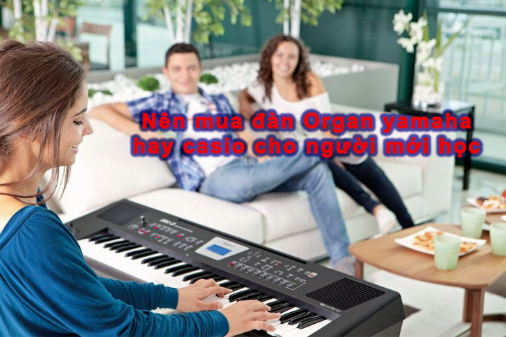 Nên mua đàn organ Yamaha hay Casio